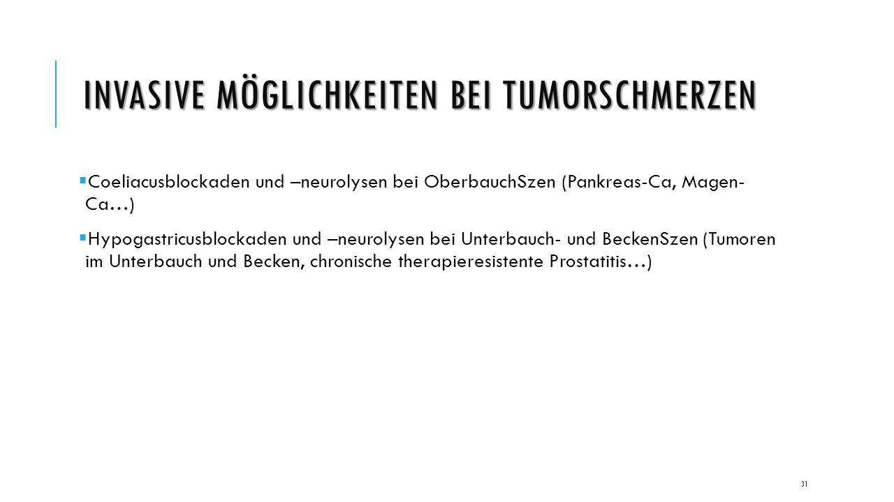 INVASIVE MÖGLICHKEITEN BEI TUMORSCHMERZEN  Coeliacusblockaden und –neurolysen bei OberbauchSzen (Pankreas-Ca, Magen- Ca…)  Hypogastricusblockaden und –neurolysen bei Unterbauch- und BeckenSzen (Tumoren im Unterbauch und Becken, chronische therapieresistente Prostatitis…) 31