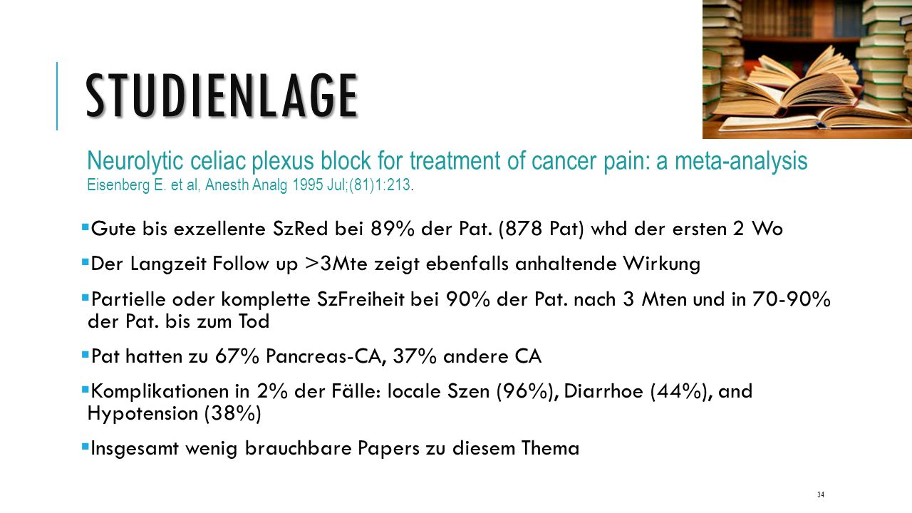 STUDIENLAGE Neurolytic celiac plexus block for treatment of cancer pain: a meta-analysis Eisenberg E. et al, Anesth Analg 1995 Jul;(81)1:213.  Gute b
