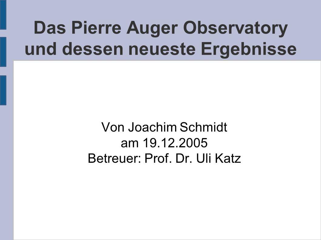 Das Pierre Auger Observatory und dessen neueste Ergebnisse Von Joachim Schmidt am 19.12.2005 Betreuer: Prof. Dr. Uli Katz