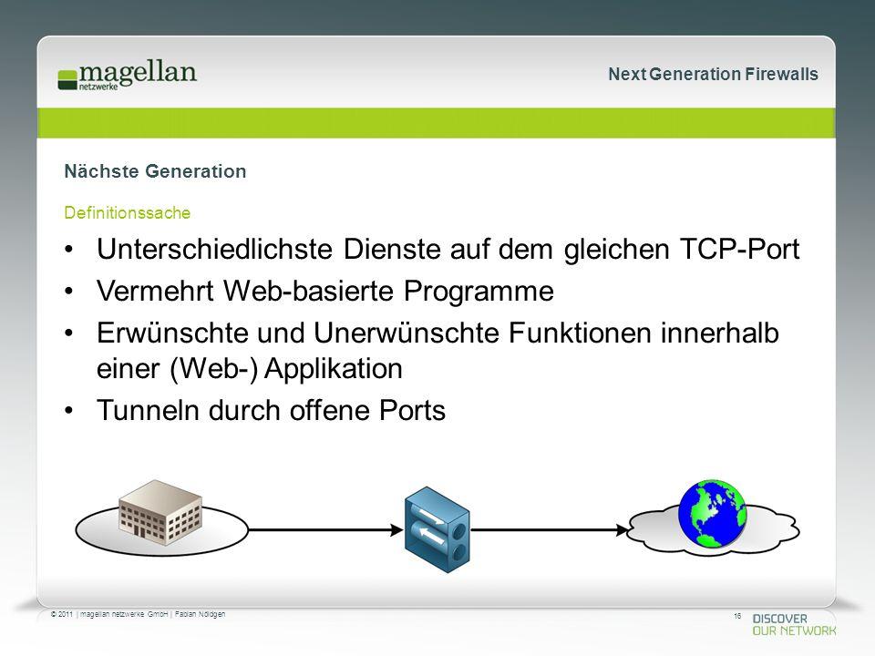 16 © 2011 | magellan netzwerke GmbH | Fabian Nöldgen Next Generation Firewalls Nächste Generation Definitionssache Unterschiedlichste Dienste auf dem gleichen TCP-Port Vermehrt Web-basierte Programme Erwünschte und Unerwünschte Funktionen innerhalb einer (Web-) Applikation Tunneln durch offene Ports