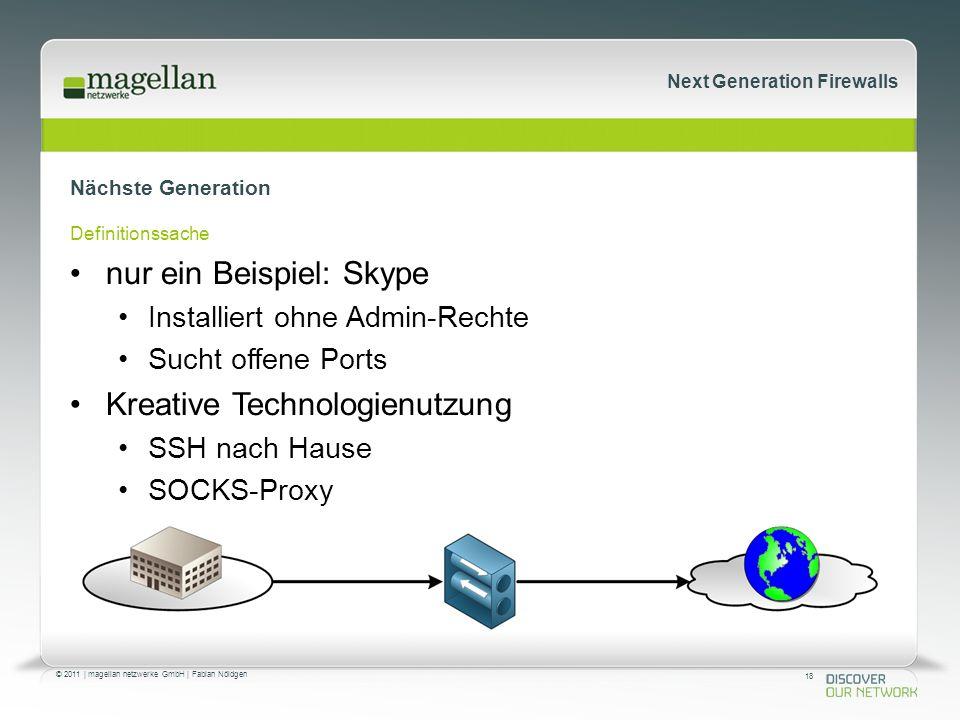 18 © 2011 | magellan netzwerke GmbH | Fabian Nöldgen Next Generation Firewalls Nächste Generation Definitionssache nur ein Beispiel: Skype Installiert ohne Admin-Rechte Sucht offene Ports Kreative Technologienutzung SSH nach Hause SOCKS-Proxy