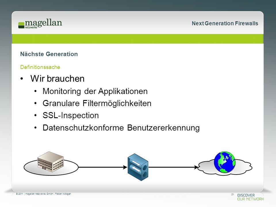 21 © 2011 | magellan netzwerke GmbH | Fabian Nöldgen Next Generation Firewalls Nächste Generation Definitionssache Wir brauchen Monitoring der Applikationen Granulare Filtermöglichkeiten SSL-Inspection Datenschutzkonforme Benutzererkennung