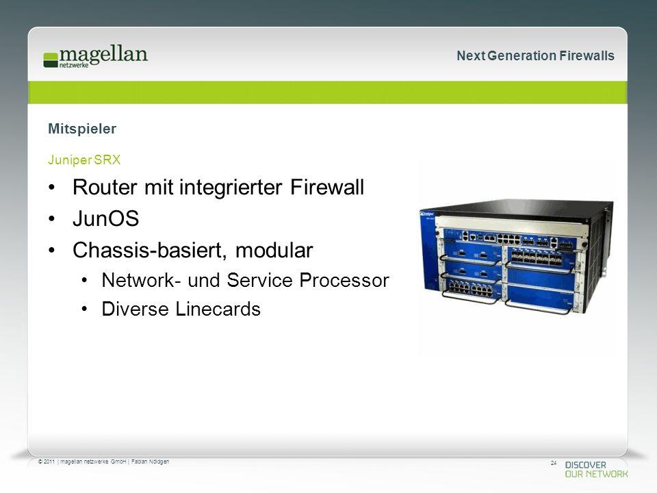 24 © 2011 | magellan netzwerke GmbH | Fabian Nöldgen Next Generation Firewalls Mitspieler Juniper SRX Router mit integrierter Firewall JunOS Chassis-basiert, modular Network- und Service Processor Diverse Linecards