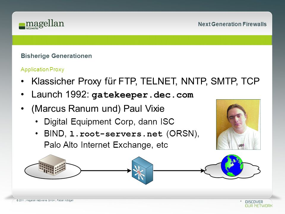 4 © 2011 | magellan netzwerke GmbH | Fabian Nöldgen Next Generation Firewalls Bisherige Generationen Application Proxy Klassicher Proxy für FTP, TELNET, NNTP, SMTP, TCP Launch 1992: gatekeeper.dec.com (Marcus Ranum und) Paul Vixie Digital Equipment Corp, dann ISC BIND, l.root-servers.net (ORSN), Palo Alto Internet Exchange, etc