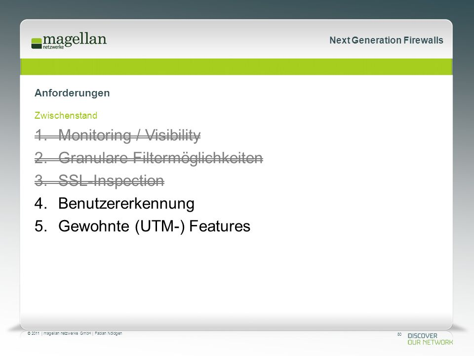 80 © 2011 | magellan netzwerke GmbH | Fabian Nöldgen Next Generation Firewalls Anforderungen Zwischenstand 1.Monitoring / Visibility 2.Granulare Filtermöglichkeiten 3.SSL-Inspection 4.Benutzererkennung 5.Gewohnte (UTM-) Features