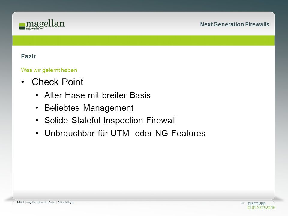 84 © 2011 | magellan netzwerke GmbH | Fabian Nöldgen Next Generation Firewalls Fazit Was wir gelernt haben Check Point Alter Hase mit breiter Basis Beliebtes Management Solide Stateful Inspection Firewall Unbrauchbar für UTM- oder NG-Features