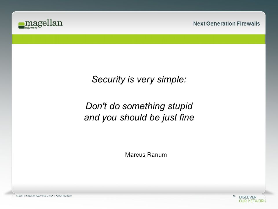 88 © 2011 | magellan netzwerke GmbH | Fabian Nöldgen Next Generation Firewalls Security is very simple: Don't do something stupid and you should be ju