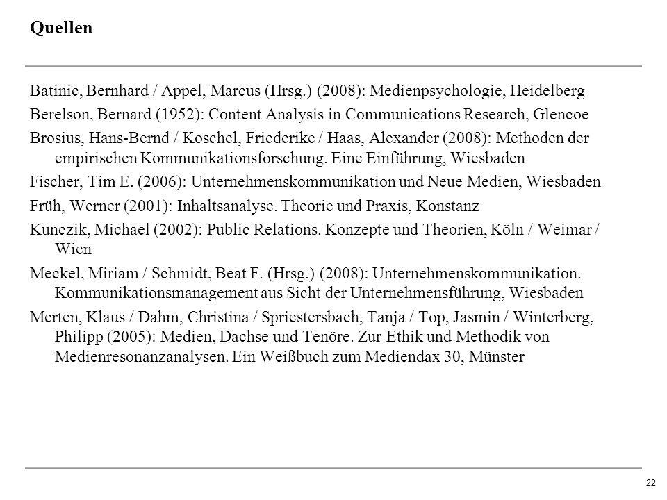 22 Quellen Batinic, Bernhard / Appel, Marcus (Hrsg.) (2008): Medienpsychologie, Heidelberg Berelson, Bernard (1952): Content Analysis in Communications Research, Glencoe Brosius, Hans-Bernd / Koschel, Friederike / Haas, Alexander (2008): Methoden der empirischen Kommunikationsforschung.
