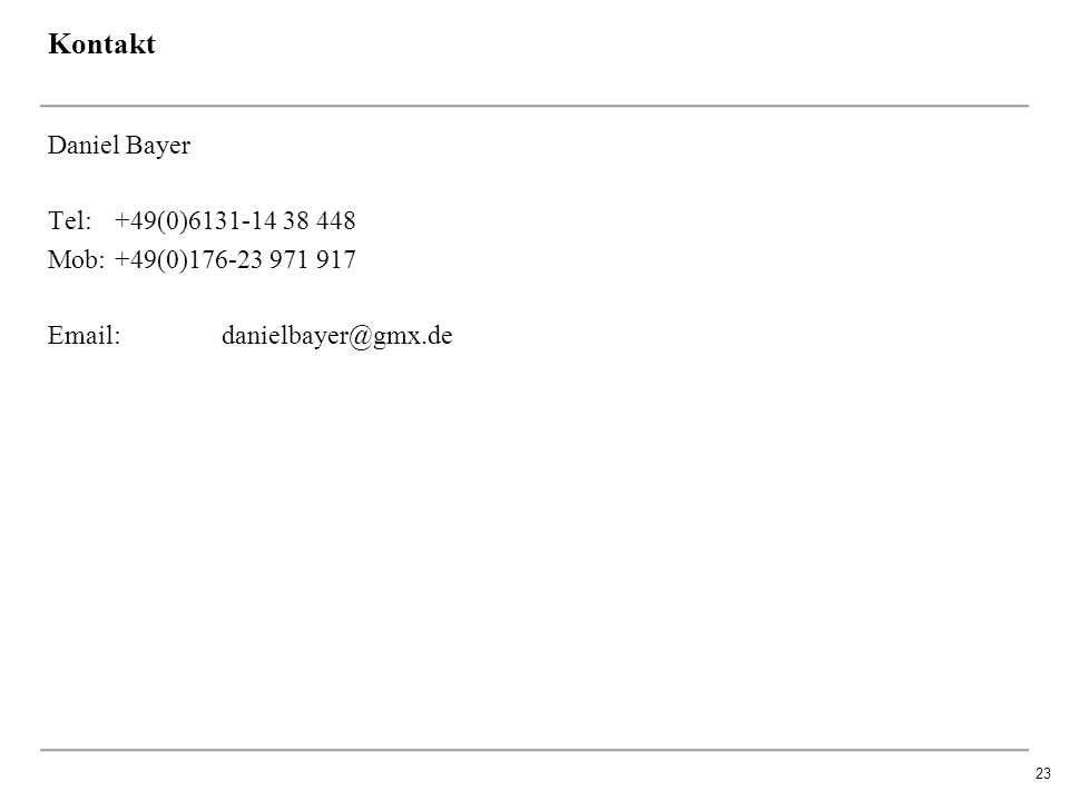 23 Kontakt Daniel Bayer Tel: +49(0)6131-14 38 448 Mob:+49(0)176-23 971 917 Email: danielbayer@gmx.de