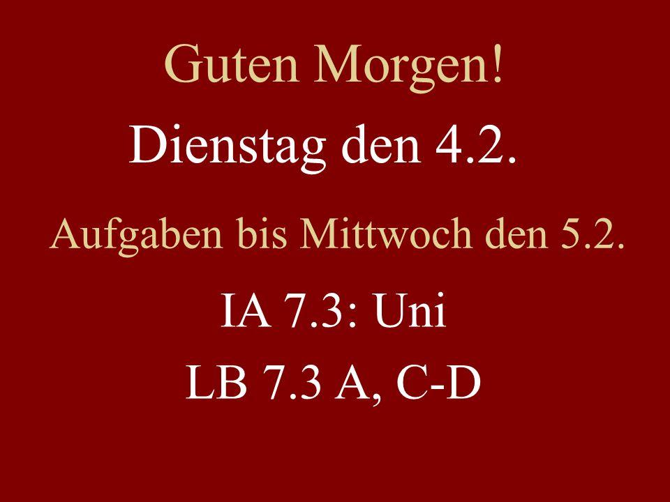 Dienstag den 4.2. Aufgaben bis Mittwoch den 5.2. IA 7.3: Uni LB 7.3 A, C-D Guten Morgen!