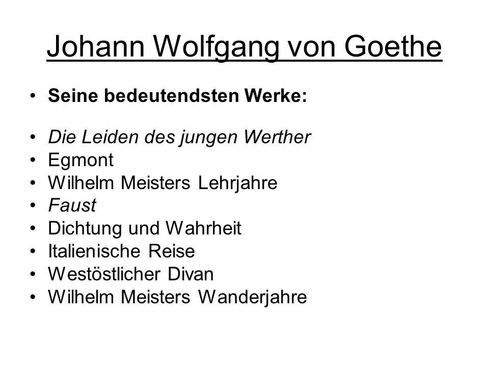 Johann Wolfgang von Goethe Seine bedeutendsten Werke: Die Leiden des jungen Werther Egmont Wilhelm Meisters Lehrjahre Faust Dichtung und Wahrheit Italienische Reise Westöstlicher Divan Wilhelm Meisters Wanderjahre