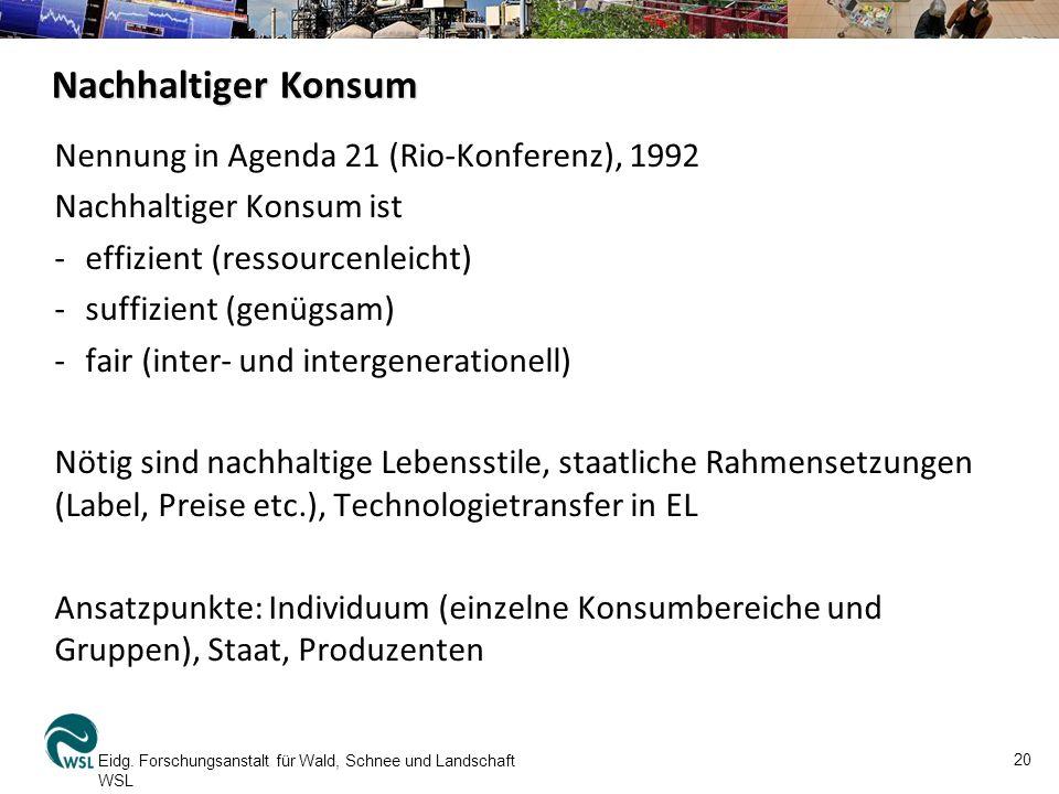 Nachhaltiger Konsum Nennung in Agenda 21 (Rio-Konferenz), 1992 Nachhaltiger Konsum ist -effizient (ressourcenleicht) -suffizient (genügsam) -fair (inter- und intergenerationell) Nötig sind nachhaltige Lebensstile, staatliche Rahmensetzungen (Label, Preise etc.), Technologietransfer in EL Ansatzpunkte: Individuum (einzelne Konsumbereiche und Gruppen), Staat, Produzenten Eidg.