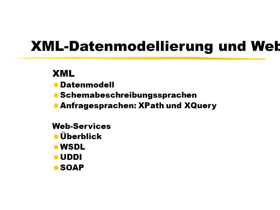 XML-Datenmodellierung und Web-Services XML  Datenmodell  Schemabeschreibungssprachen  Anfragesprachen: XPath und XQuery Web-Services  Überblick  WSDL  UDDI  SOAP