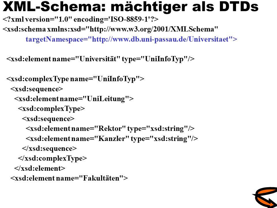 XML-Schema: mächtiger als DTDs <xsd:schema xmlns:xsd= http://www.w3.org/2001/XMLSchema targetNamespace= http://www.db.uni-passau.de/Universitaet >