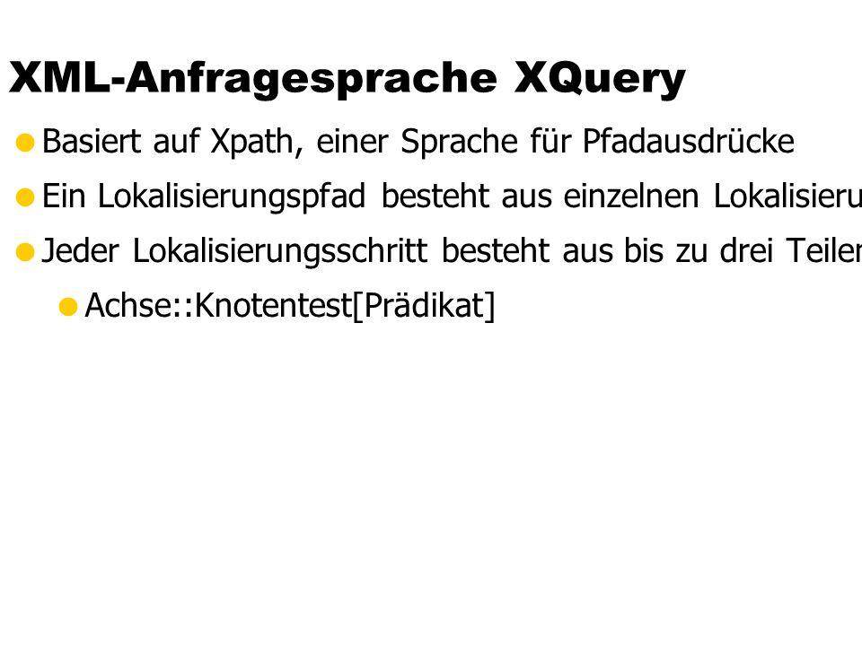 XML-Anfragesprache XQuery  Basiert auf Xpath, einer Sprache für Pfadausdrücke  Ein Lokalisierungspfad besteht aus einzelnen Lokalisierungsschritten  Jeder Lokalisierungsschritt besteht aus bis zu drei Teilen:  Achse::Knotentest[Prädikat]