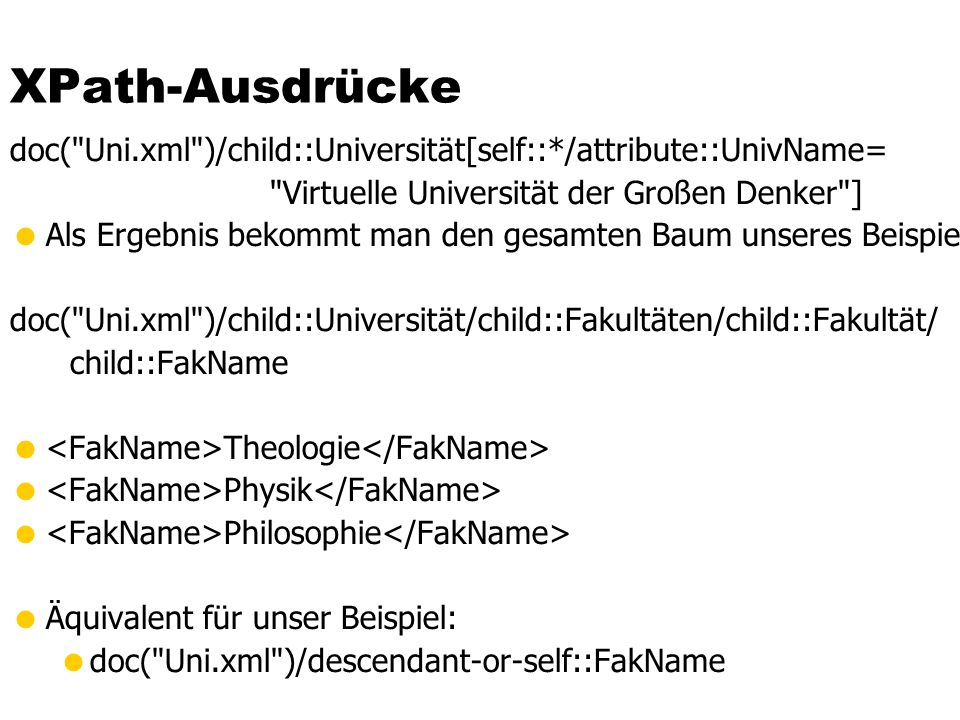 XPath-Ausdrücke doc( Uni.xml )/child::Universität[self::*/attribute::UnivName= Virtuelle Universität der Großen Denker ]  Als Ergebnis bekommt man den gesamten Baum unseres Beispieldokuments doc( Uni.xml )/child::Universität/child::Fakultäten/child::Fakultät/ child::FakName  Theologie  Physik  Philosophie  Äquivalent für unser Beispiel:  doc( Uni.xml )/descendant-or-self::FakName