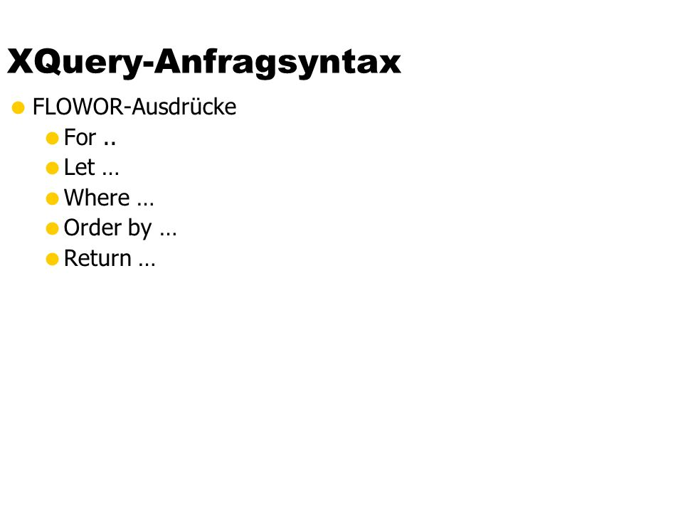 XQuery-Anfragsyntax  FLOWOR-Ausdrücke  For..  Let …  Where …  Order by …  Return …
