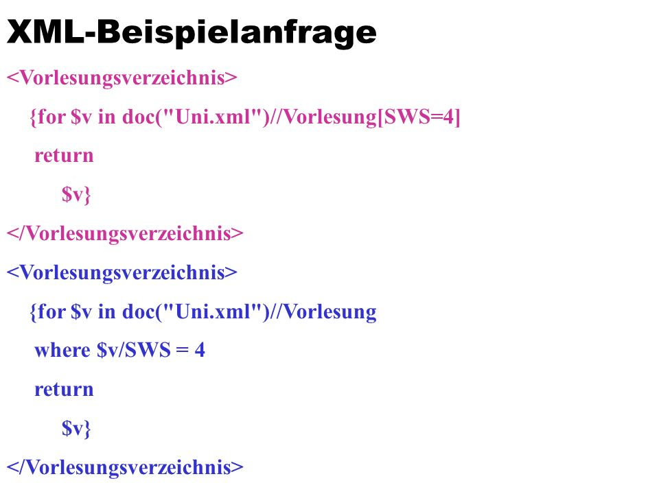 XML-Beispielanfrage {for $v in doc( Uni.xml )//Vorlesung[SWS=4] return $v} {for $v in doc( Uni.xml )//Vorlesung where $v/SWS = 4 return $v}