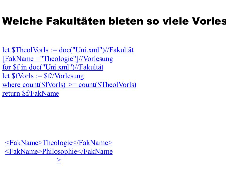 Welche Fakultäten bieten so viele Vorlesungen an wie die Theologie let $TheolVorls := doc( Uni.xml )//Fakultät [FakName = Theologie ]//Vorlesung for $f in doc( Uni.xml )//Fakultät let $fVorls := $f//Vorlesung where count($fVorls) >= count($TheolVorls) return $f/FakName Theologie Philosophie</FakName >