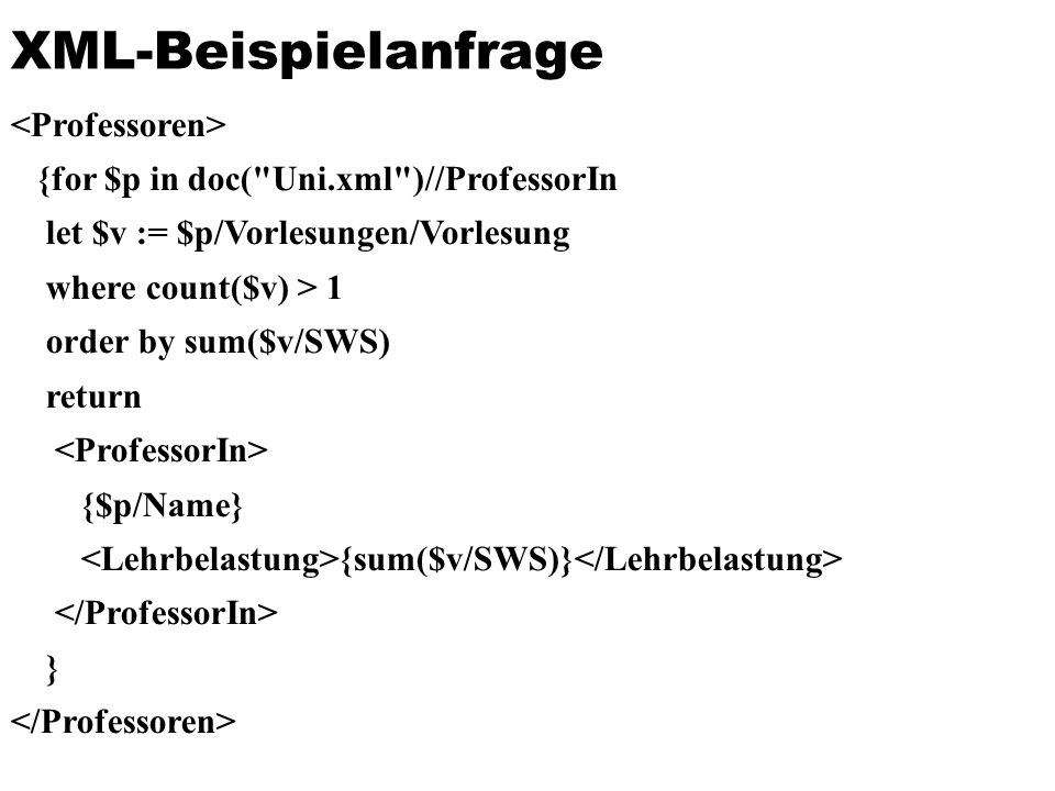 XML-Beispielanfrage {for $p in doc( Uni.xml )//ProfessorIn let $v := $p/Vorlesungen/Vorlesung where count($v) > 1 order by sum($v/SWS) return {$p/Name} {sum($v/SWS)} }