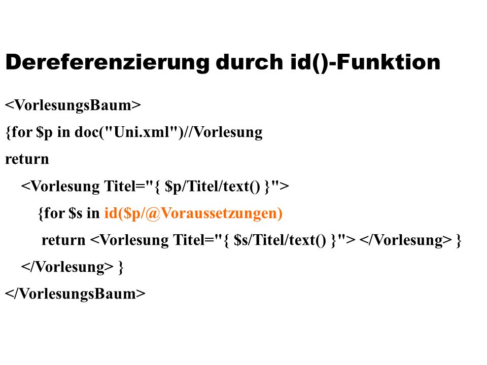 Dereferenzierung durch id()-Funktion {for $p in doc( Uni.xml )//Vorlesung return {for $s in id($p/@Voraussetzungen) return } }