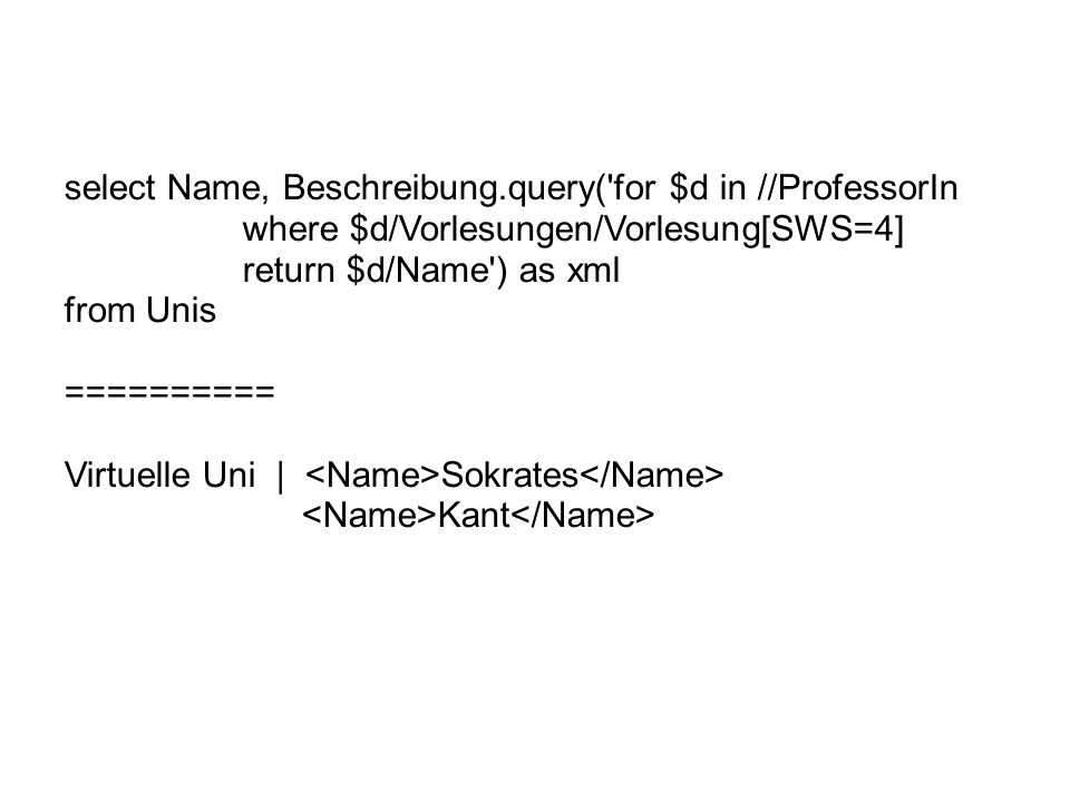 select Name, Beschreibung.query( for $d in //ProfessorIn where $d/Vorlesungen/Vorlesung[SWS=4] return $d/Name ) as xml from Unis ========== Virtuelle Uni | Sokrates Kant