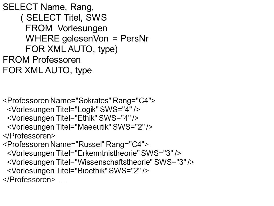 SELECT Name, Rang, ( SELECT Titel, SWS FROM Vorlesungen WHERE gelesenVon = PersNr FOR XML AUTO, type) FROM Professoren FOR XML AUTO, type ….