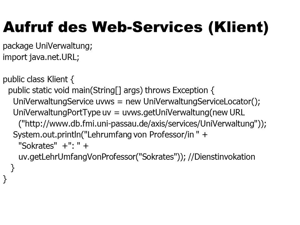 Aufruf des Web-Services (Klient) package UniVerwaltung; import java.net.URL; public class Klient { public static void main(String[] args) throws Exception { UniVerwaltungService uvws = new UniVerwaltungServiceLocator(); UniVerwaltungPortType uv = uvws.getUniVerwaltung(new URL ( http://www.db.fmi.uni-passau.de/axis/services/UniVerwaltung )); System.out.println( Lehrumfang von Professor/in + Sokrates + : + uv.getLehrUmfangVonProfessor( Sokrates )); //Dienstinvokation }