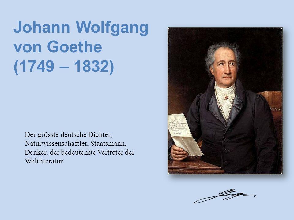 Johann Wolfgang von Goethe (1749 – 1832) Der gr ӧ sste deutsche Dichter, Naturwissenschaftler, Staatsmann, Denker, der bedeutenste Vertreter der Weltliteratur