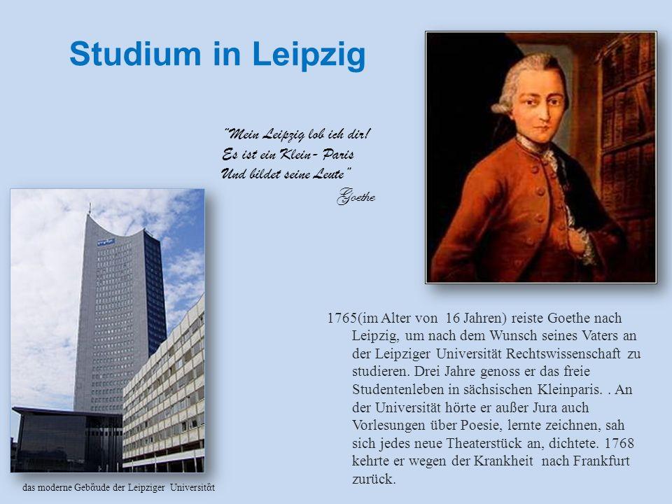 Studium in Leipzig 1765(im Alter von 16 Jahren) reiste Goethe nach Leipzig, um nach dem Wunsch seines Vaters an der Leipziger Universität Rechtswissenschaft zu studieren.