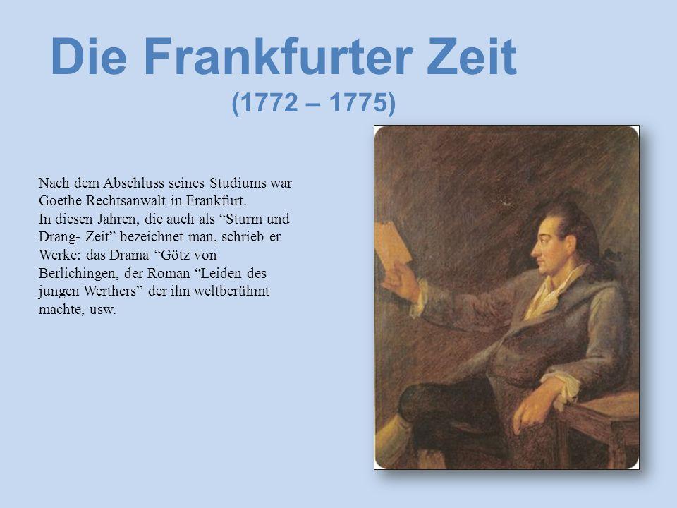 Die Frankfurter Zeit (1772 – 1775) Nach dem Abschluss seines Studiums war Goethe Rechtsanwalt in Frankfurt.