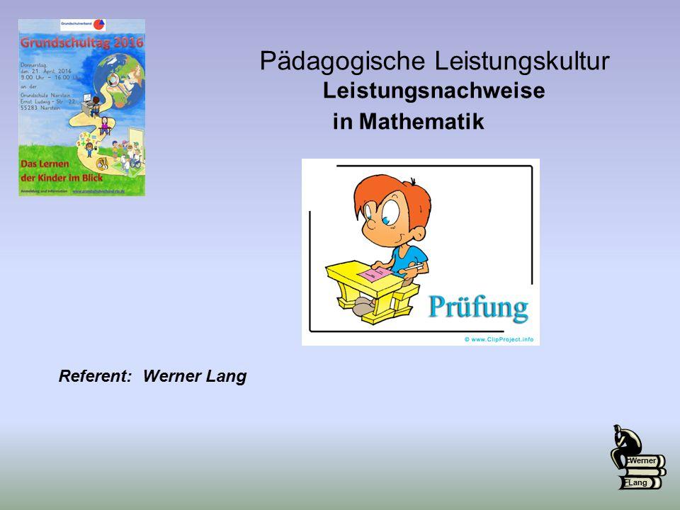 Pädagogische Leistungskultur Leistungsnachweise in Mathematik Werner Lang Referent: Werner Lang