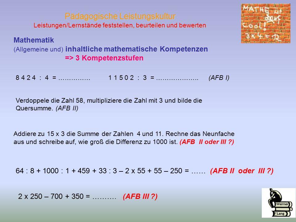 Pädagogische Leistungskultur Leistungen/Lernstände feststellen, beurteilen und bewerten Mathematik (Allgemeine und) inhaltliche mathematische Kompetenzen => 3 Kompetenzstufen 8 4 2 4 : 4 = …………… 1 1 5 0 2 : 3 = ………………..