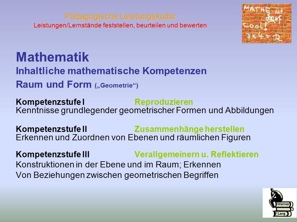 """Pädagogische Leistungskultur Leistungen/Lernstände feststellen, beurteilen und bewerten Mathematik Inhaltliche mathematische Kompetenzen Raum und Form (""""Geometrie ) Kompetenzstufe IReproduzieren Kenntnisse grundlegender geometrischer Formen und Abbildungen Kompetenzstufe II Zusammenhänge herstellen Erkennen und Zuordnen von Ebenen und räumlichen Figuren Kompetenzstufe IIIVerallgemeinern u."""