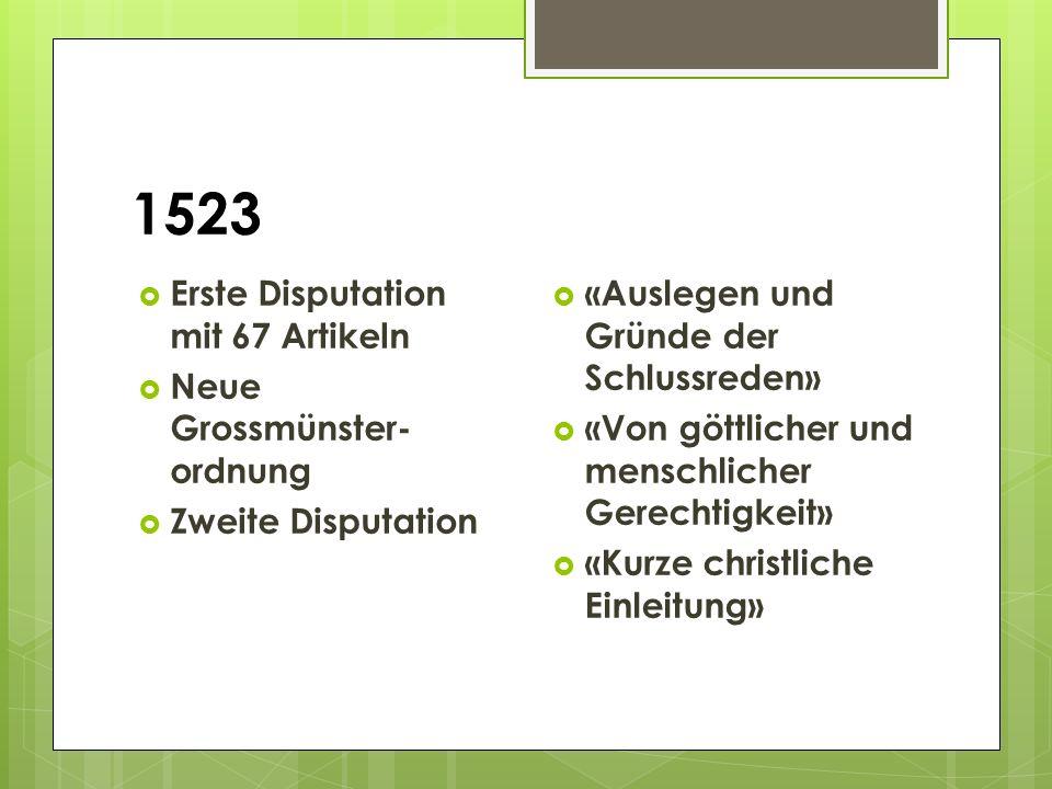 1523  Erste Disputation mit 67 Artikeln  Neue Grossmünster- ordnung  Zweite Disputation  «Auslegen und Gründe der Schlussreden»  «Von göttlicher und menschlicher Gerechtigkeit»  «Kurze christliche Einleitung»