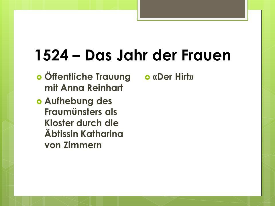1524 – Das Jahr der Frauen  Öffentliche Trauung mit Anna Reinhart  Aufhebung des Fraumünsters als Kloster durch die Äbtissin Katharina von Zimmern  «Der Hirt»