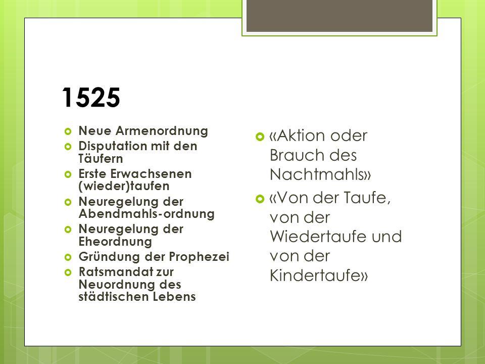 1525  Neue Armenordnung  Disputation mit den Täufern  Erste Erwachsenen (wieder)taufen  Neuregelung der Abendmahls-ordnung  Neuregelung der Eheor