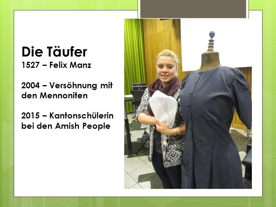 Die Täufer 1527 – Felix Manz 2004 – Versöhnung mit den Mennoniten 2015 – Kantonschülerin bei den Amish People
