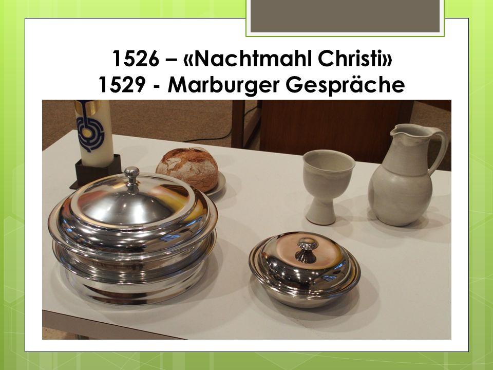 1526 – «Nachtmahl Christi» 1529 - Marburger Gespräche