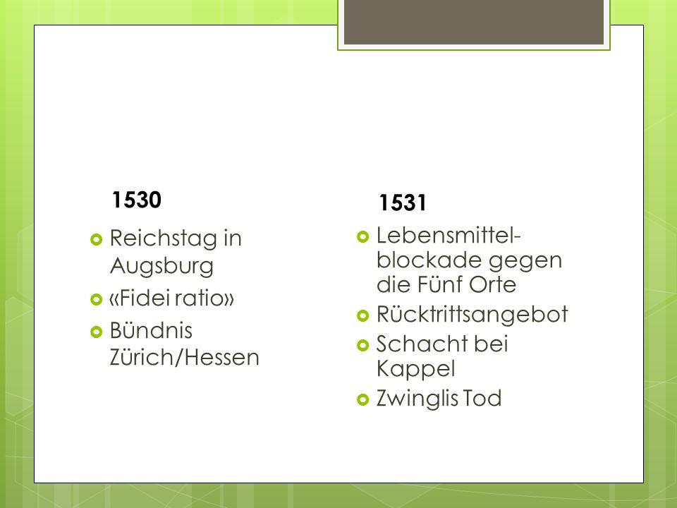 1530  Reichstag in Augsburg  «Fidei ratio»  Bündnis Zürich/Hessen 1531  Lebensmittel- blockade gegen die Fünf Orte  Rücktrittsangebot  Schacht bei Kappel  Zwinglis Tod