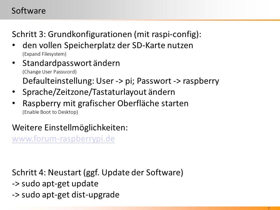 7 Software Schritt 3: Grundkonfigurationen (mit raspi-config): den vollen Speicherplatz der SD-Karte nutzen (Expand Filesystem) Standardpasswort ändern (Change User Password) Defaulteinstellung: User -> pi; Passwort -> raspberry Sprache/Zeitzone/Tastaturlayout ändern Raspberry mit grafischer Oberfläche starten (Enable Boot to Desktop) Weitere Einstellmöglichkeiten: www.forum-raspberrypi.de Schritt 4: Neustart (ggf.