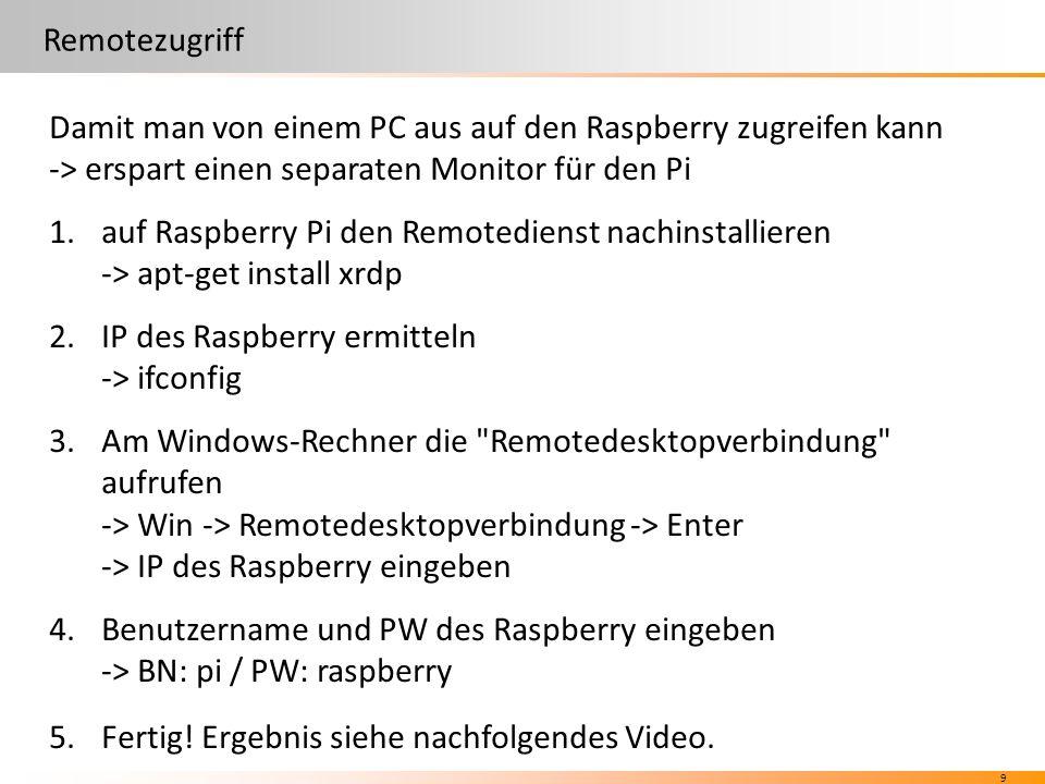 9 Remotezugriff Damit man von einem PC aus auf den Raspberry zugreifen kann -> erspart einen separaten Monitor für den Pi 1.auf Raspberry Pi den Remotedienst nachinstallieren -> apt-get install xrdp 2.IP des Raspberry ermitteln -> ifconfig 3.Am Windows-Rechner die Remotedesktopverbindung aufrufen -> Win -> Remotedesktopverbindung -> Enter -> IP des Raspberry eingeben 4.Benutzername und PW des Raspberry eingeben -> BN: pi / PW: raspberry 5.Fertig.