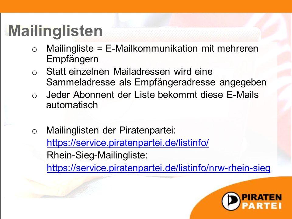 o Mailingliste = E-Mailkommunikation mit mehreren Empfängern o Statt einzelnen Mailadressen wird eine Sammeladresse als Empfängeradresse angegeben o Jeder Abonnent der Liste bekommt diese E-Mails automatisch o Mailinglisten der Piratenpartei: https://service.piratenpartei.de/listinfo/ Rhein-Sieg-Mailingliste: https://service.piratenpartei.de/listinfo/nrw-rhein-sieg Mailinglisten