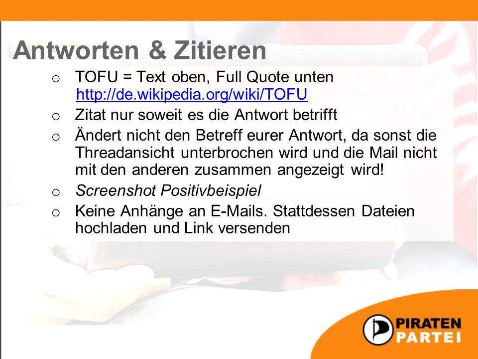 o TOFU = Text oben, Full Quote unten http://de.wikipedia.org/wiki/TOFU http://de.wikipedia.org/wiki/TOFU o Zitat nur soweit es die Antwort betrifft o Ändert nicht den Betreff eurer Antwort, da sonst die Threadansicht unterbrochen wird und die Mail nicht mit den anderen zusammen angezeigt wird.