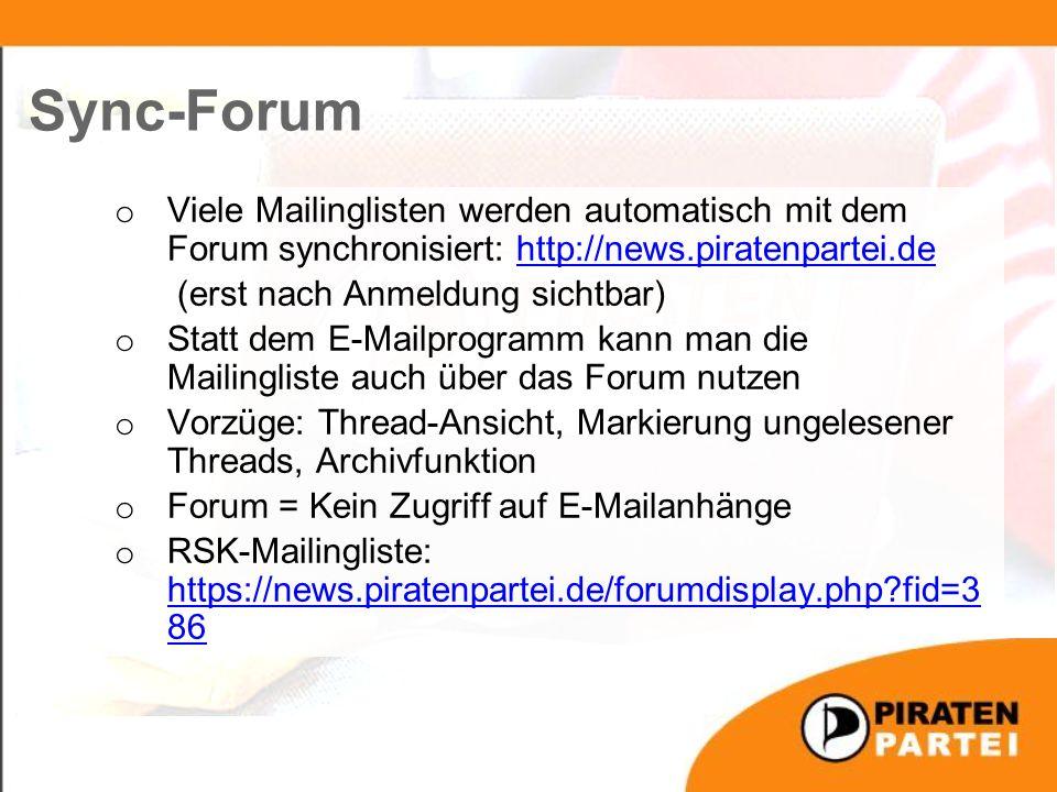 o Viele Mailinglisten werden automatisch mit dem Forum synchronisiert: http://news.piratenpartei.dehttp://news.piratenpartei.de (erst nach Anmeldung sichtbar) o Statt dem E-Mailprogramm kann man die Mailingliste auch über das Forum nutzen o Vorzüge: Thread-Ansicht, Markierung ungelesener Threads, Archivfunktion o Forum = Kein Zugriff auf E-Mailanhänge o RSK-Mailingliste: https://news.piratenpartei.de/forumdisplay.php?fid=3 86 https://news.piratenpartei.de/forumdisplay.php?fid=3 86 Sync-Forum