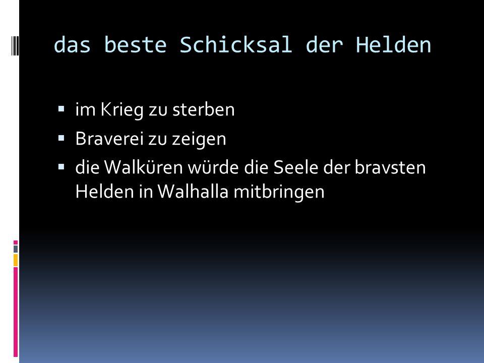 das beste Schicksal der Helden  im Krieg zu sterben  Braverei zu zeigen  die Walküren würde die Seele der bravsten Helden in Walhalla mitbringen