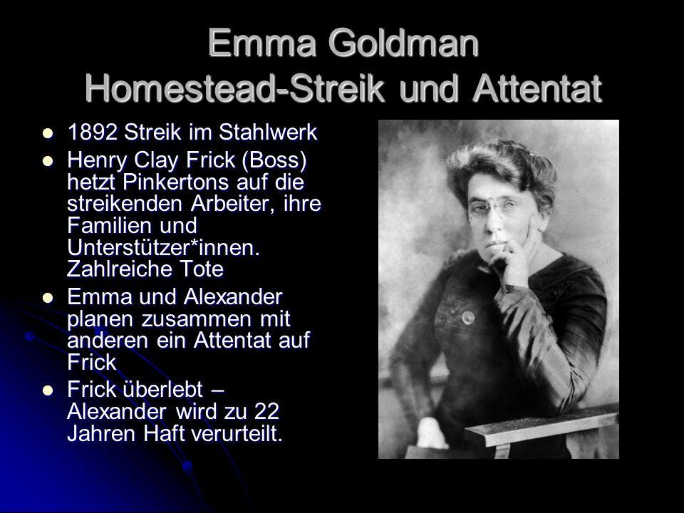 Emma Goldman Homestead-Streik und Attentat 1892 Streik im Stahlwerk 1892 Streik im Stahlwerk Henry Clay Frick (Boss) hetzt Pinkertons auf die streikenden Arbeiter, ihre Familien und Unterstützer*innen.