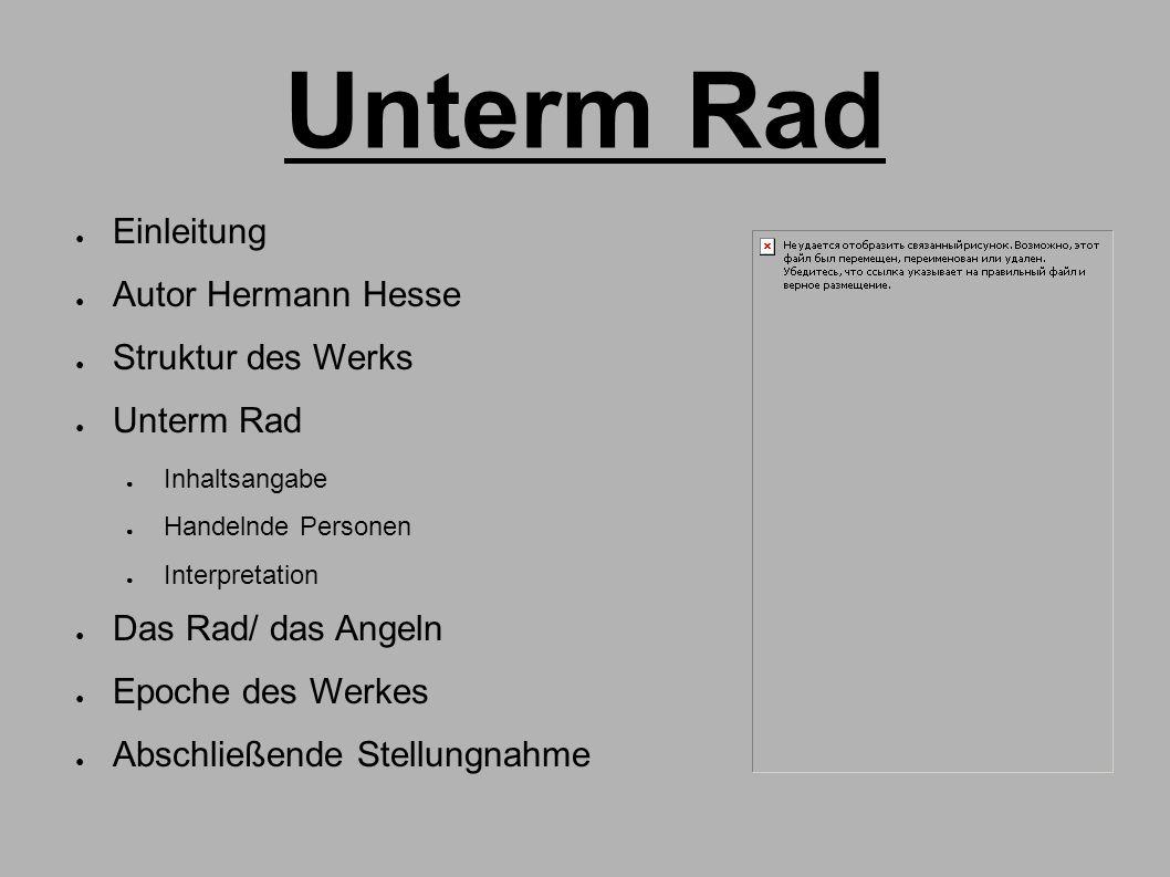 Unterm Rad ● Einleitung ● Autor Hermann Hesse ● Struktur des Werks ● Unterm Rad ● Inhaltsangabe ● Handelnde Personen ● Interpretation ● Das Rad/ das A