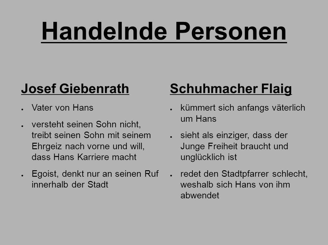 Handelnde Personen Josef Giebenrath ● Vater von Hans ● versteht seinen Sohn nicht, treibt seinen Sohn mit seinem Ehrgeiz nach vorne und will, dass Han