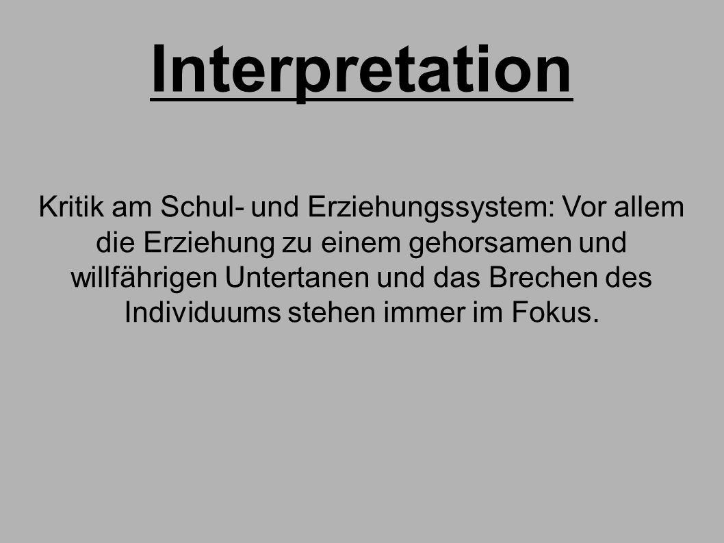 Interpretation Kritik am Schul- und Erziehungssystem: Vor allem die Erziehung zu einem gehorsamen und willfährigen Untertanen und das Brechen des Individuums stehen immer im Fokus.